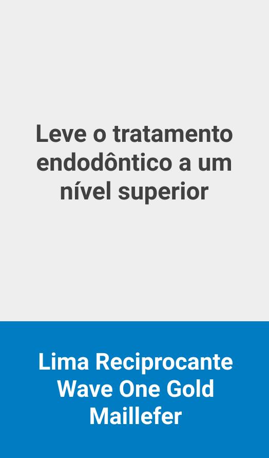 Leve o Tratamento Endodòntico a um Nível Superior. Confira a Lima Reciporcante Wave One Gold Maillefer